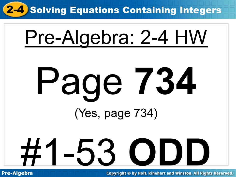 Pre-Algebra 2-4 Solving Equations Containing Integers Pre-Algebra: 2-4 HW Page 734 (Yes, page 734) #1-53 ODD