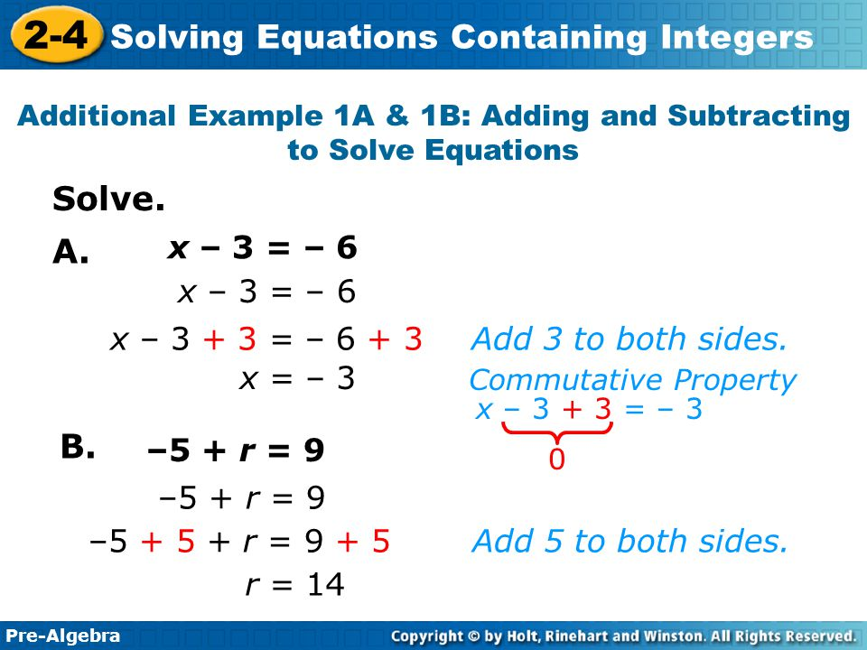 Pre-Algebra 2-4 Solving Equations Containing Integers x = – 3 x – 3 = – 6 Add 3 to both sides.x – 3 + 3 = – 6 + 3 –5 + r = 9 r = 14 Add 5 to both sides.–5 + 5 + r = 9 + 5 x – 3 + 3 = – 3 Commutative Property 0 x – 3 = – 6 –5 + r = 9 Additional Example 1A & 1B: Adding and Subtracting to Solve Equations Solve.