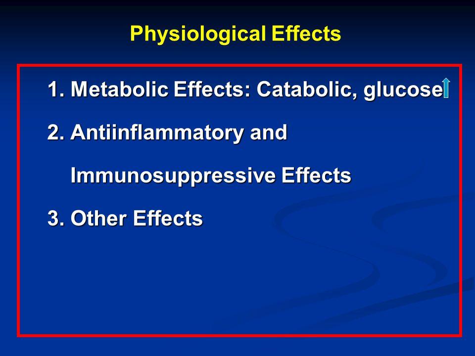 Physiological Effects 1. Metabolic Effects: Catabolic, glucose 2. Antiinflammatory and Immunosuppressive Effects Immunosuppressive Effects 3. Other Ef