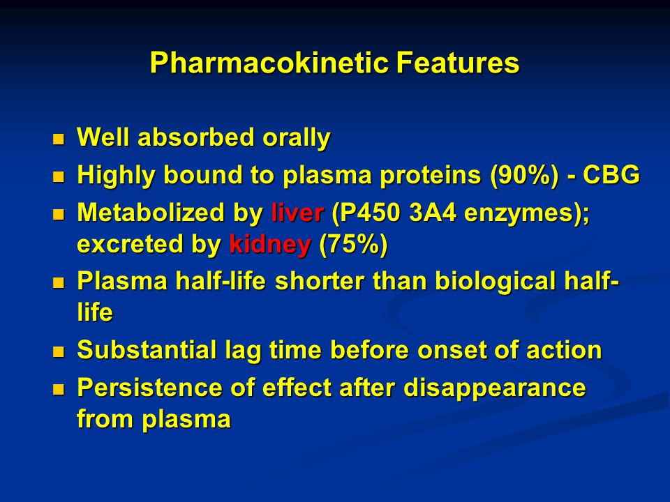 Pharmacokinetic Features Well absorbed orally Well absorbed orally Highly bound to plasma proteins (90%) - CBG Highly bound to plasma proteins (90%) -