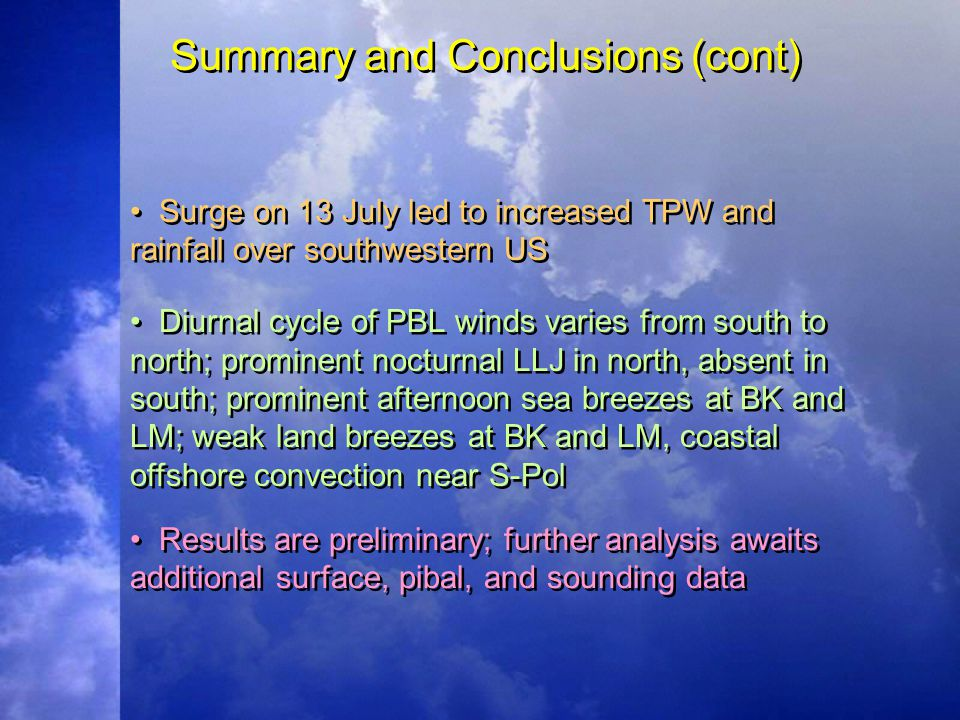 Summary and Conclusions (cont) Surge on 13 July led to increased TPW and rainfall over southwestern US Diurnal cycle of PBL winds varies from south to north; prominent nocturnal LLJ in north, absent in south; prominent afternoon sea breezes at BK and LM; weak land breezes at BK and LM, coastal offshore convection near S-Pol Results are preliminary; further analysis awaits additional surface, pibal, and sounding data