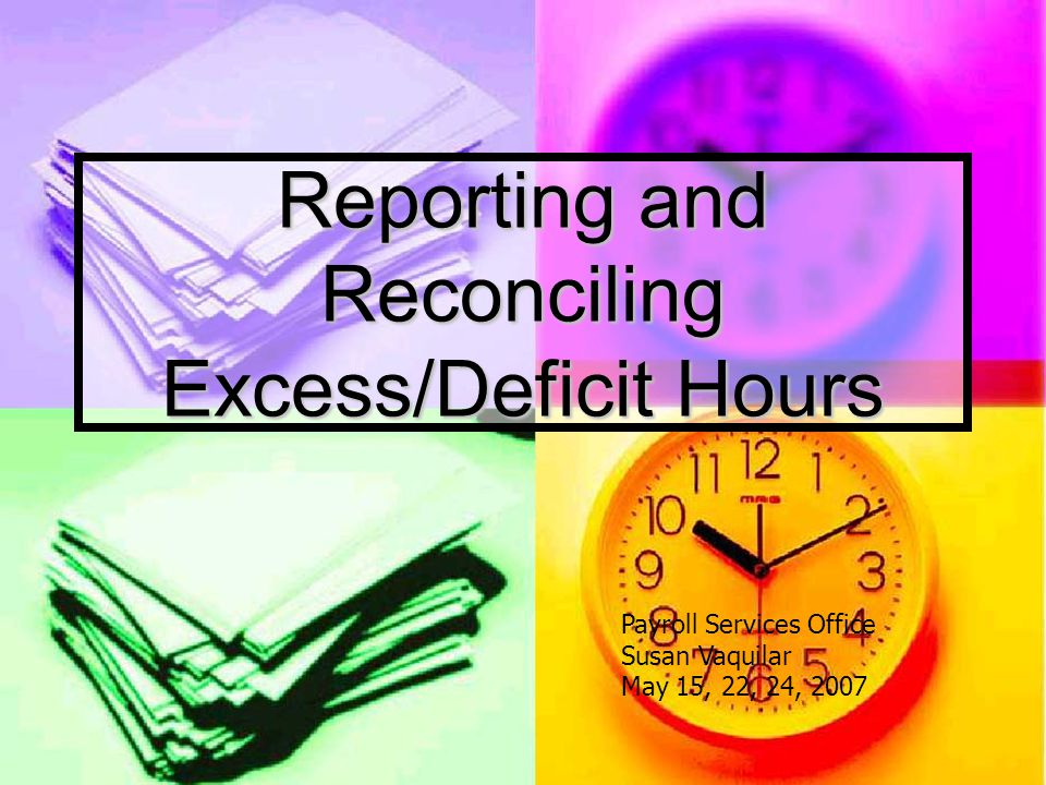 Reporting and Reconciling Excess/Deficit Hours Payroll Services Office Susan Vaquilar May 15, 22, 24, 2007