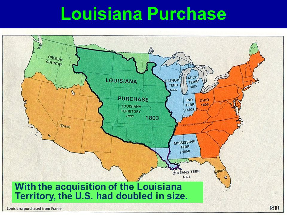 Louisiana Purchase With the acquisition of the Louisiana Territory, the U.S. had doubled in size.