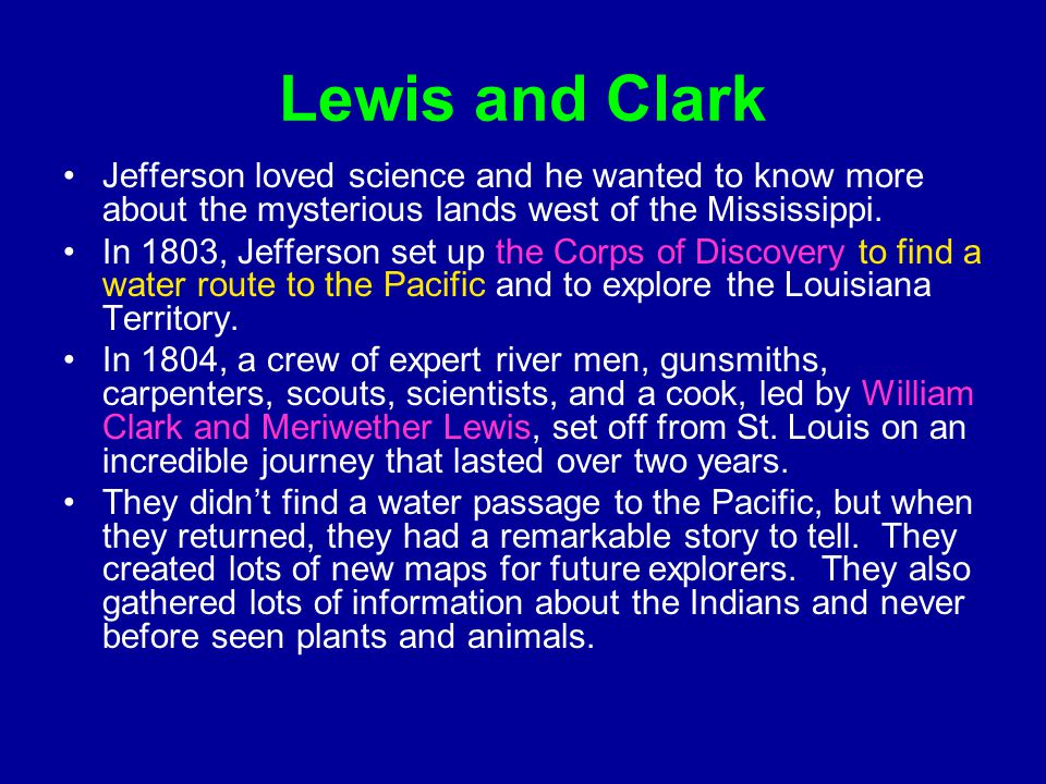 Lewis and Clark Jefferson loved science and he wanted to know more about the mysterious lands west of the Mississippi. In 1803, Jefferson set up the C