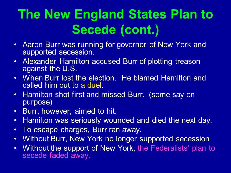 The New England States Plan to Secede (cont.) Aaron Burr was running for governor of New York and supported secession. Alexander Hamilton accused Burr