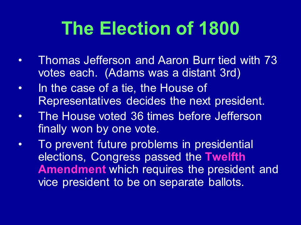 The Election of 1800 Thomas Jefferson and Aaron Burr tied with 73 votes each. (Adams was a distant 3rd) In the case of a tie, the House of Representat