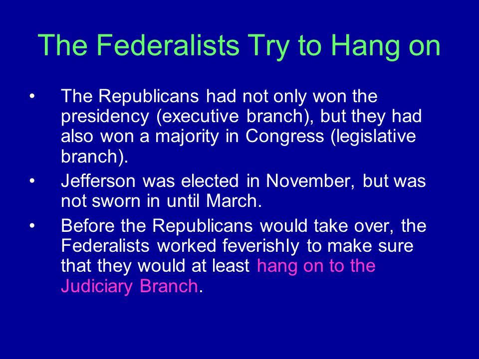 The Federalists Try to Hang on The Republicans had not only won the presidency (executive branch), but they had also won a majority in Congress (legis