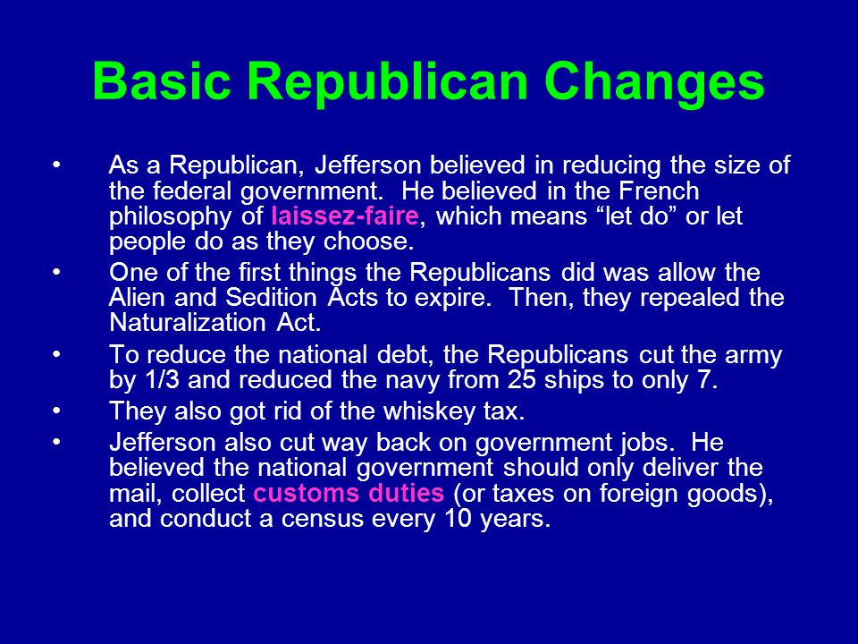 Basic Republican Changes As a Republican, Jefferson believed in reducing the size of the federal government. He believed in the French philosophy of l