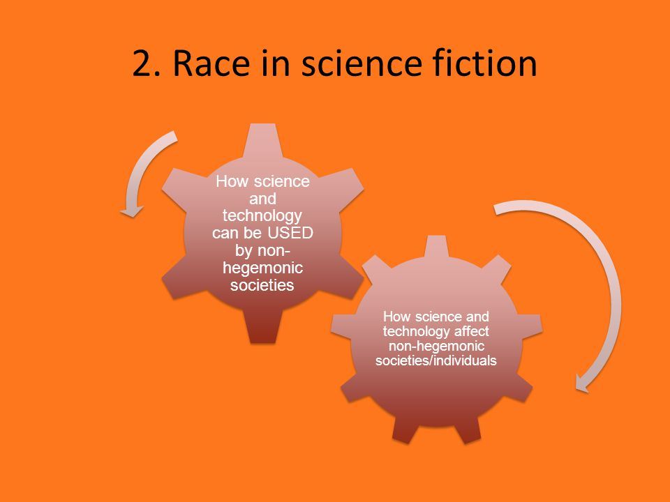 2. Race in science fiction How science and technology affect non-hegemonic societies/individuals How science and technology can be USED by non- hegemo