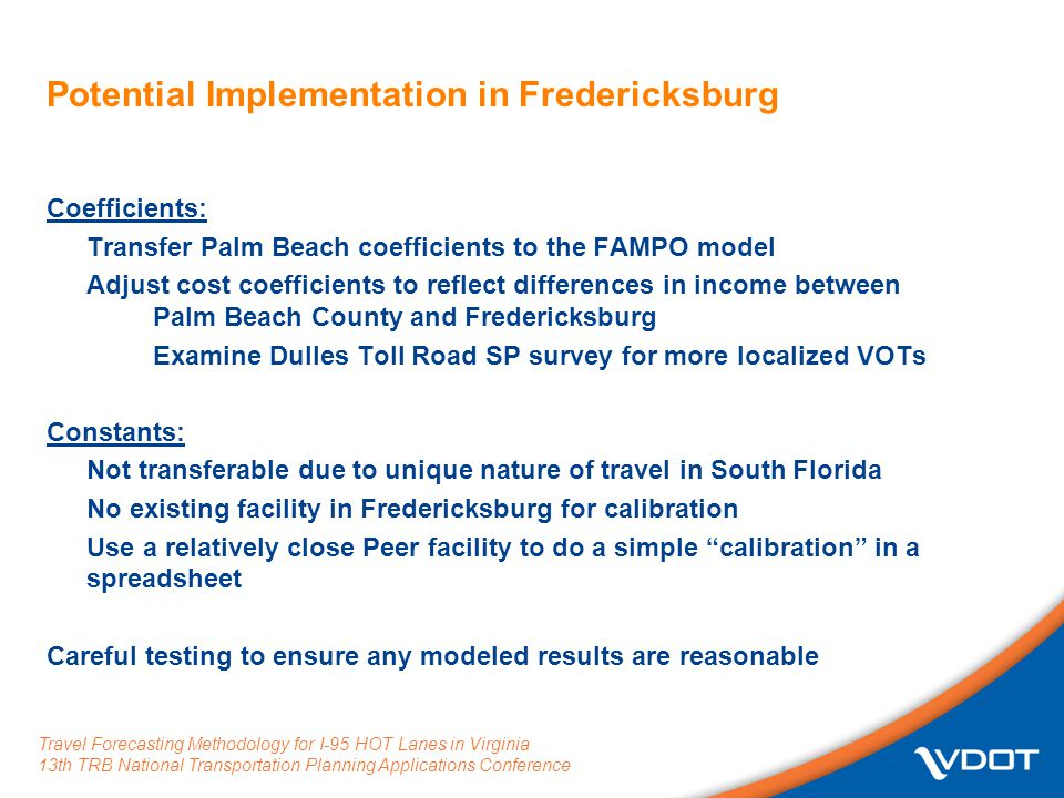 Travel Forecasting Methodology for I-95 HOT Lanes in Virginia 13th TRB National Transportation Planning Applications Conference Potential Implementation in Fredericksburg Coefficients: Transfer Palm Beach coefficients to the FAMPO model Adjust cost coefficients to reflect differences in income between Palm Beach County and Fredericksburg Examine Dulles Toll Road SP survey for more localized VOTs Constants: Not transferable due to unique nature of travel in South Florida No existing facility in Fredericksburg for calibration Use a relatively close Peer facility to do a simple calibration in a spreadsheet Careful testing to ensure any modeled results are reasonable
