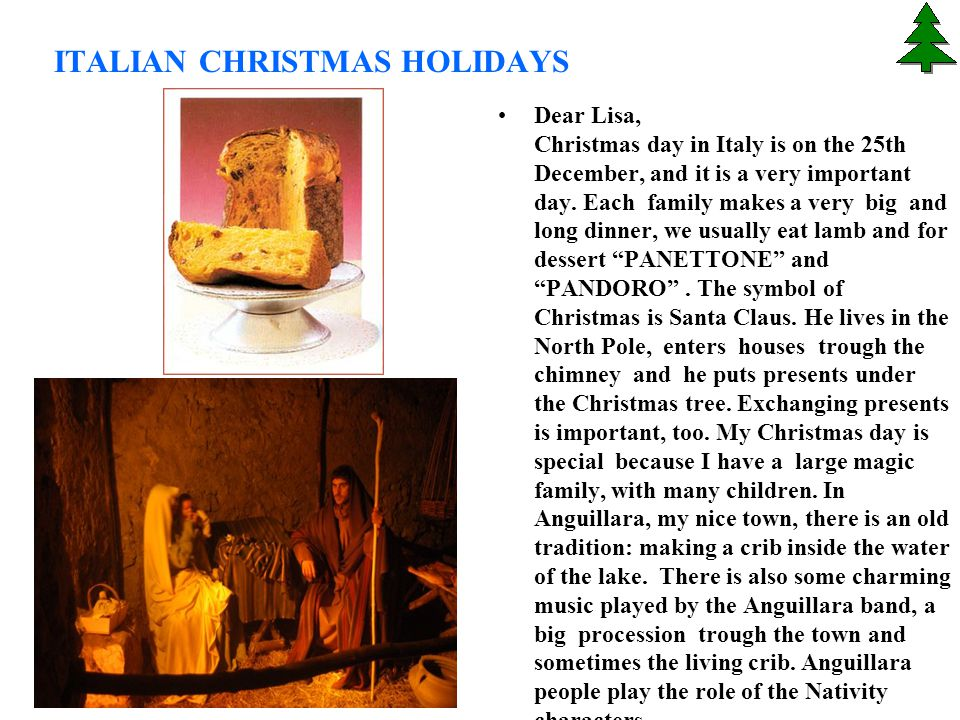 ITALIAN CHRISTMAS HOLIDAYS Dear Lisa, Christmas day in Italy is on the 25th December, and it is a very important day. Each family makes a very big and