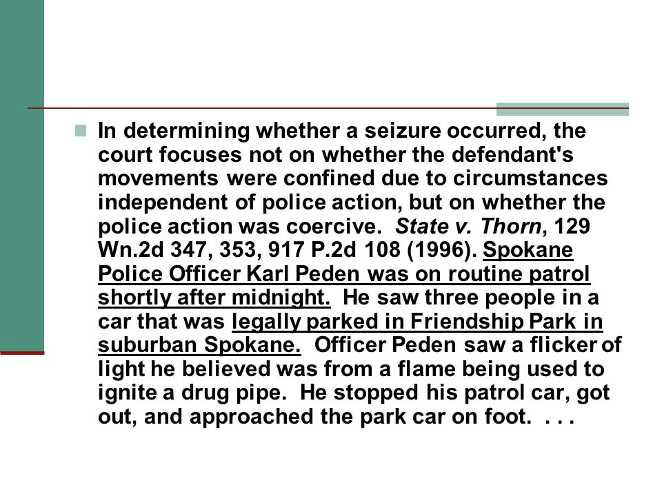 In determining whether a seizure occurred, the court focuses not on whether the defendant s movements were confined due to circumstances independent of police action, but on whether the police action was coercive.