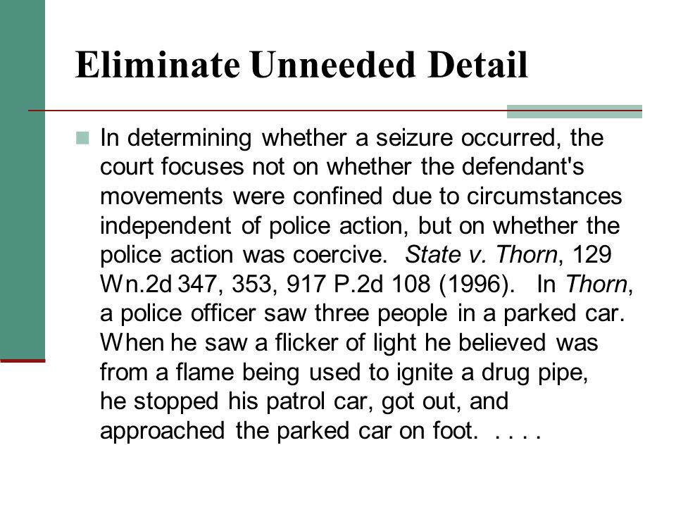 Eliminate Unneeded Detail In determining whether a seizure occurred, the court focuses not on whether the defendant s movements were confined due to circumstances independent of police action, but on whether the police action was coercive.