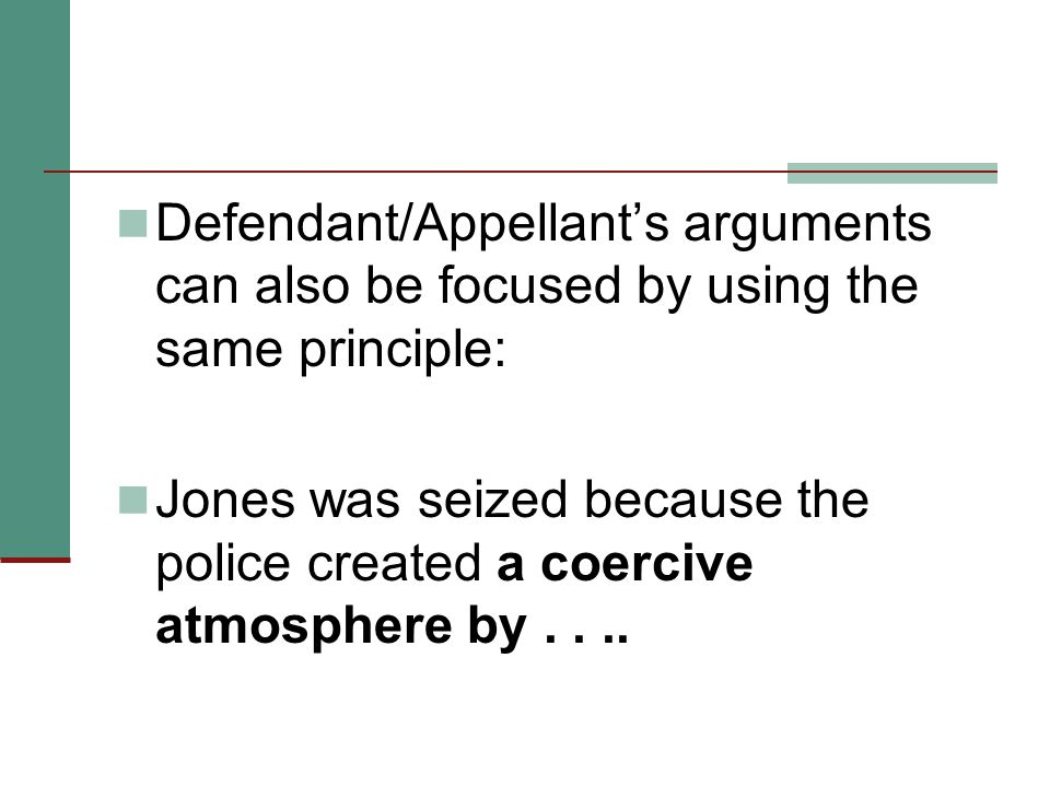 Defendant/Appellant's arguments can also be focused by using the same principle: Jones was seized because the police created a coercive atmosphere by....