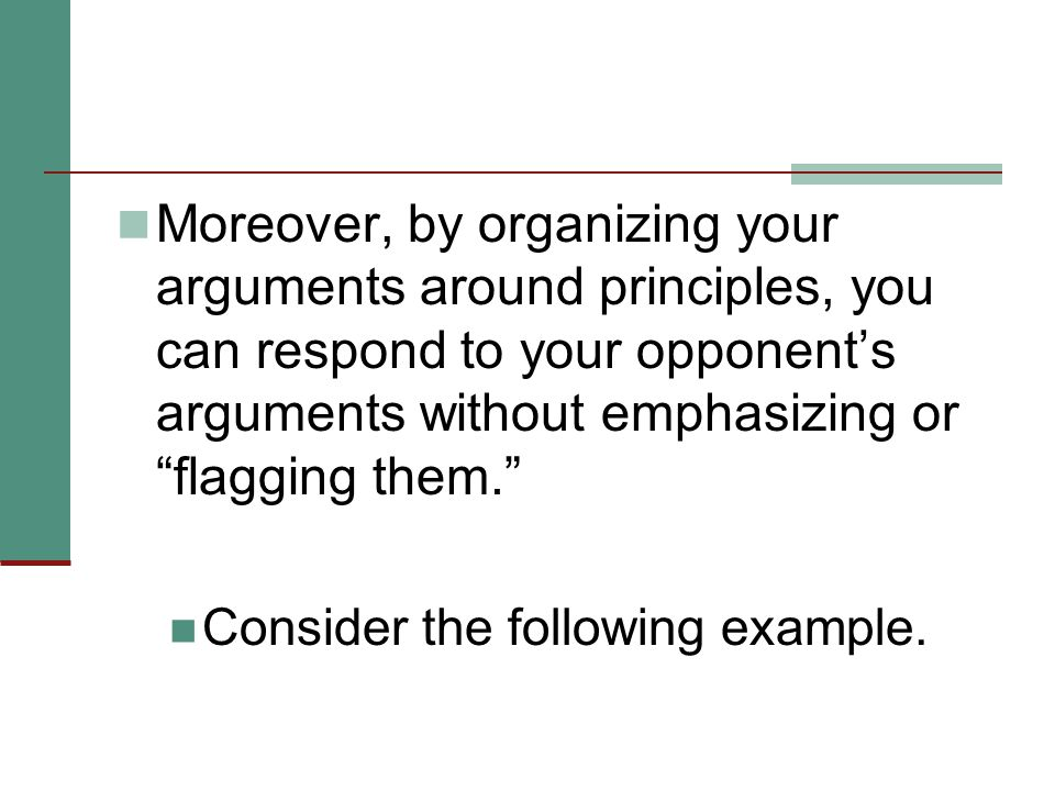Moreover, by organizing your arguments around principles, you can respond to your opponent's arguments without emphasizing or flagging them. Consider the following example.