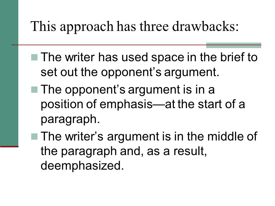 This approach has three drawbacks: The writer has used space in the brief to set out the opponent's argument. The opponent's argument is in a position