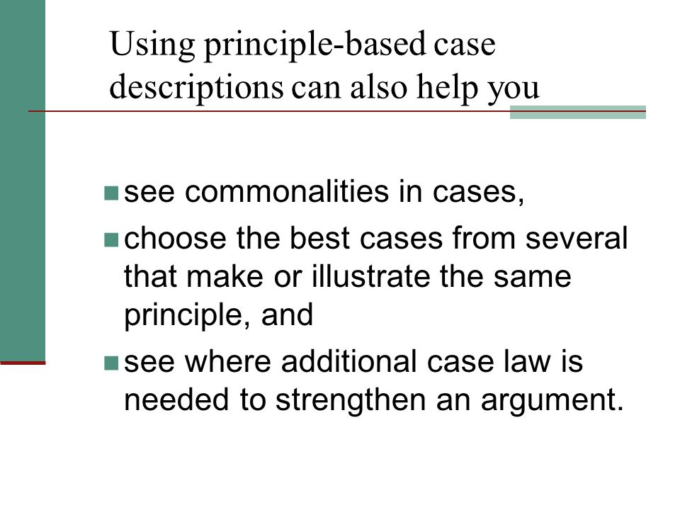 Using principle-based case descriptions can also help you see commonalities in cases, choose the best cases from several that make or illustrate the same principle, and see where additional case law is needed to strengthen an argument.