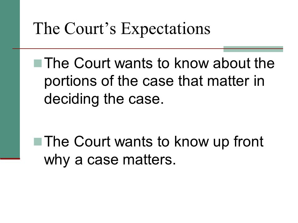 The Court's Expectations The Court wants to know about the portions of the case that matter in deciding the case. The Court wants to know up front why