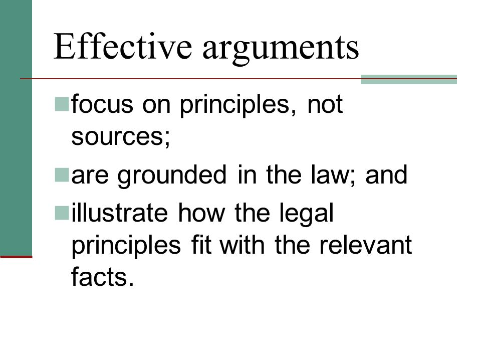 Effective arguments focus on principles, not sources; are grounded in the law; and illustrate how the legal principles fit with the relevant facts.