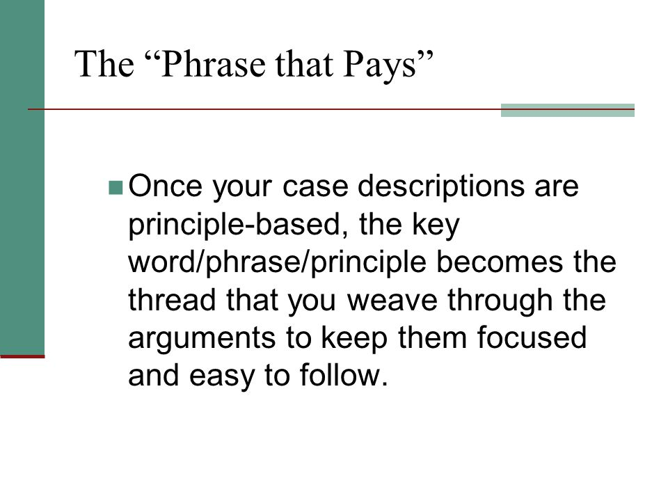 """The """"Phrase that Pays"""" Once your case descriptions are principle-based, the key word/phrase/principle becomes the thread that you weave through the ar"""