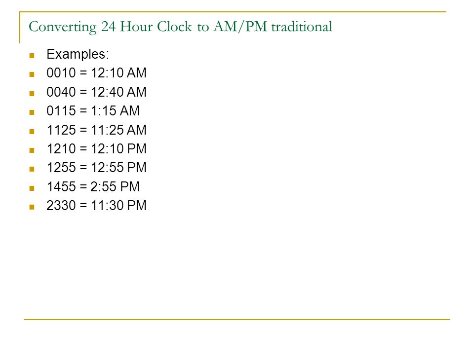 Converting 24 Hour Clock to AM/PM traditional Examples: 0010 = 12:10 AM 0040 = 12:40 AM 0115 = 1:15 AM 1125 = 11:25 AM 1210 = 12:10 PM 1255 = 12:55 PM