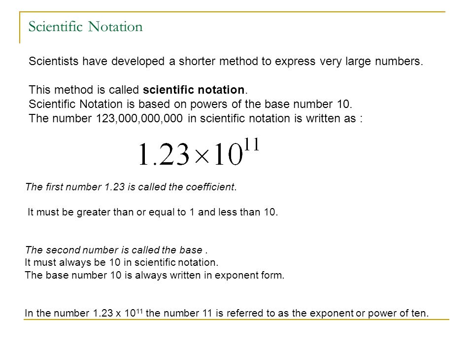 Scientific Notation Scientists have developed a shorter method to express very large numbers. This method is called scientific notation. Scientific No