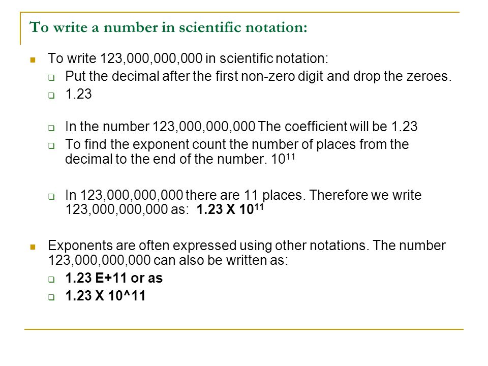 To write a number in scientific notation: To write 123,000,000,000 in scientific notation:  Put the decimal after the first non-zero digit and drop t