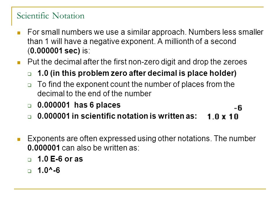 Scientific Notation For small numbers we use a similar approach. Numbers less smaller than 1 will have a negative exponent. A millionth of a second (0