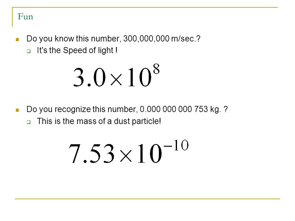 Fun Do you know this number, 300,000,000 m/sec.?  It's the Speed of light ! Do you recognize this number, 0.000 000 000 753 kg. ?  This is the mass