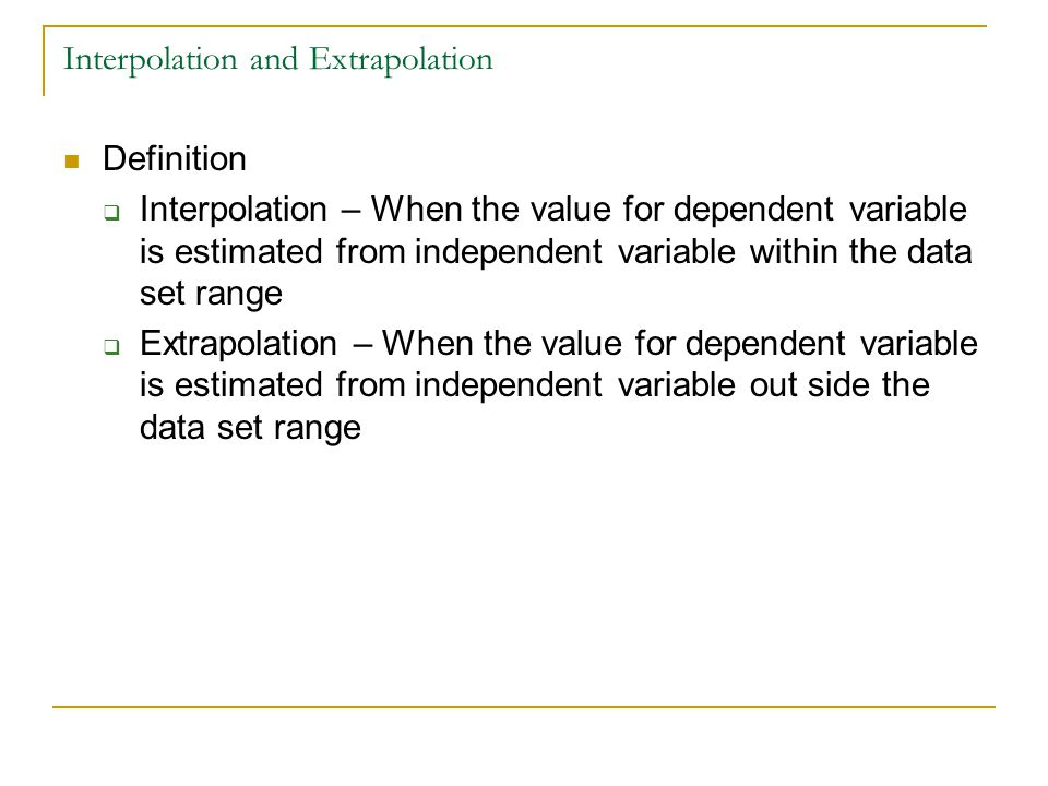 Interpolation and Extrapolation Definition  Interpolation – When the value for dependent variable is estimated from independent variable within the d