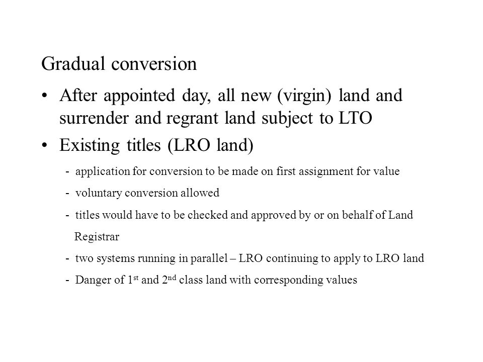 Gradual conversion After appointed day, all new (virgin) land and surrender and regrant land subject to LTO Existing titles (LRO land) - application f