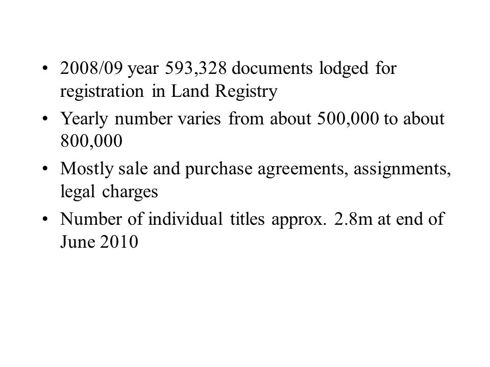 2008/09 year 593,328 documents lodged for registration in Land Registry Yearly number varies from about 500,000 to about 800,000 Mostly sale and purch
