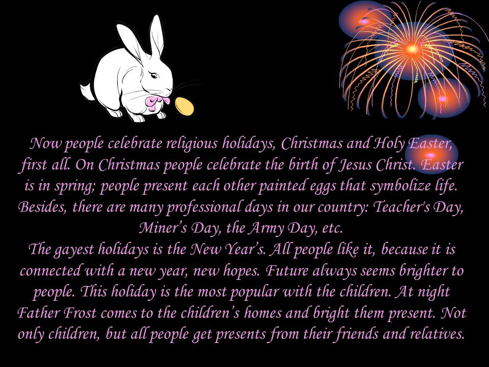 Now people celebrate religious holidays, Christmas and Holy Easter, first all. On Christmas people celebrate the birth of Jesus Christ. Easter is in s