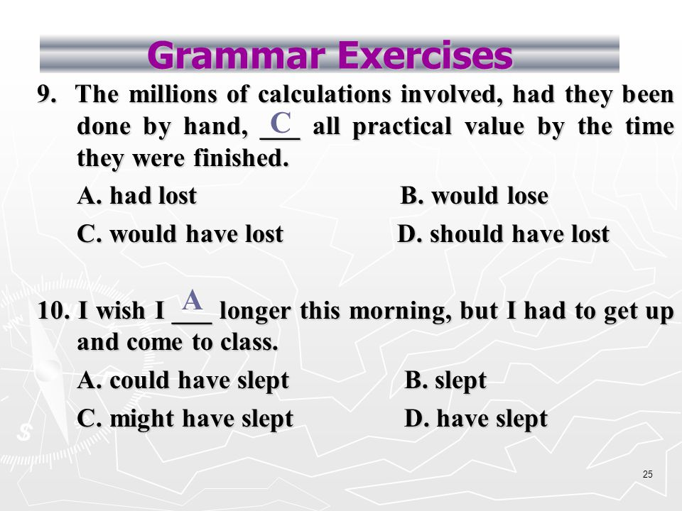 24 Grammar Exercises 7. You ___ him so closely; you should have kept your distance.