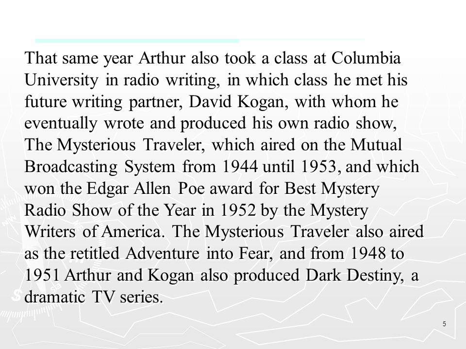 5 That same year Arthur also took a class at Columbia University in radio writing, in which class he met his future writing partner, David Kogan, with whom he eventually wrote and produced his own radio show, The Mysterious Traveler, which aired on the Mutual Broadcasting System from 1944 until 1953, and which won the Edgar Allen Poe award for Best Mystery Radio Show of the Year in 1952 by the Mystery Writers of America.