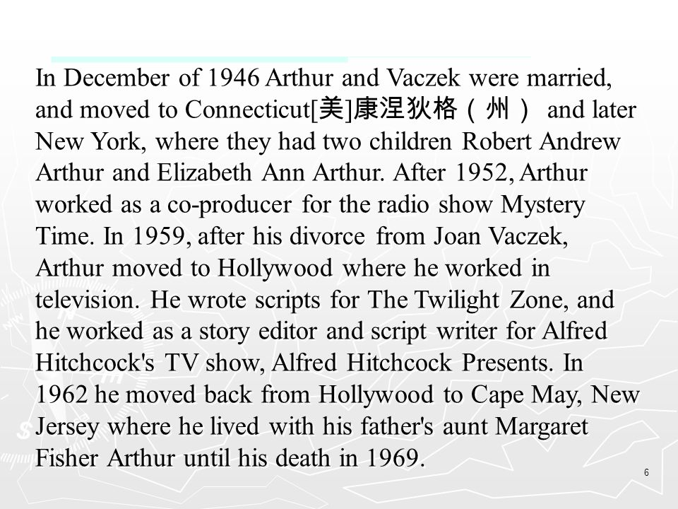 6 In December of 1946 Arthur and Vaczek were married, and moved to Connecticut[ 美 ] 康涅狄格(州) and later New York, where they had two children Robert Andrew Arthur and Elizabeth Ann Arthur.