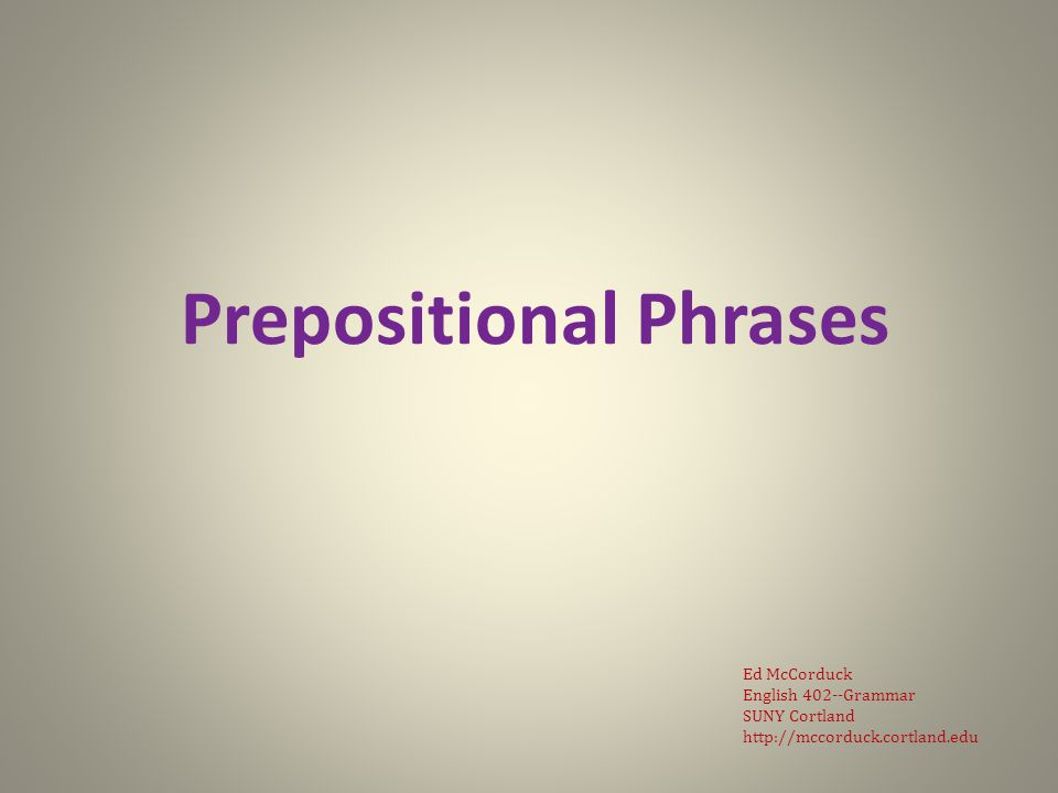 Prepositional Phrases Ed McCorduck English 402--Grammar SUNY Cortland http://mccorduck.cortland.edu