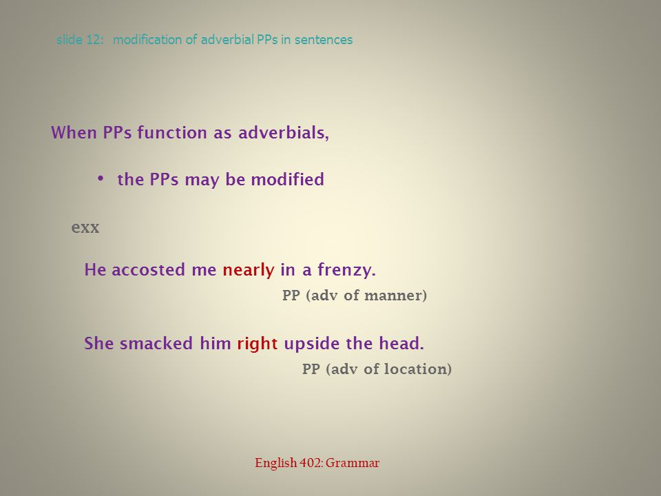 When PPs function as adverbials, the PPs may be modified exx He accosted me nearly in a frenzy.