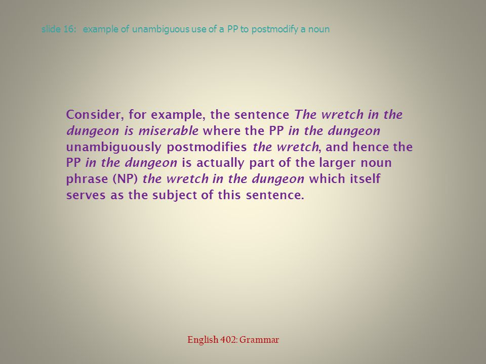 Consider, for example, the sentence The wretch in the dungeon is miserable where the PP in the dungeon unambiguously postmodifies the wretch, and hence the PP in the dungeon is actually part of the larger noun phrase (NP) the wretch in the dungeon which itself serves as the subject of this sentence.
