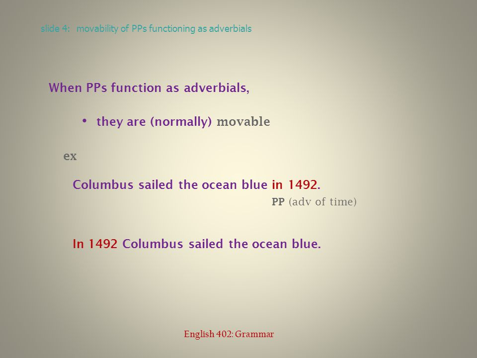 When PPs function as adverbials, they are (normally) movable ex Columbus sailed the ocean blue in 1492.