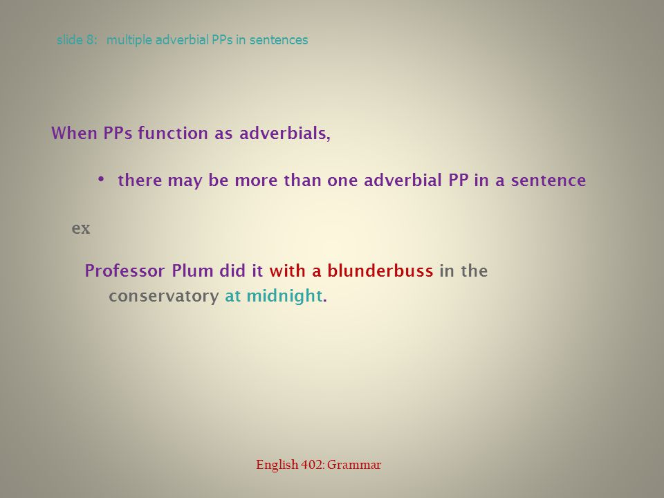 When PPs function as adverbials, there may be more than one adverbial PP in a sentence ex Professor Plum did it with a blunderbuss in the conservatory at midnight.