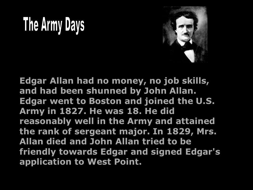 Edgar Allan had no money, no job skills, and had been shunned by John Allan. Edgar went to Boston and joined the U.S. Army in 1827. He was 18. He did