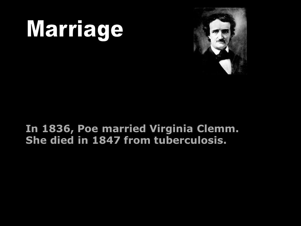 In 1836, Poe married Virginia Clemm. She died in 1847 from tuberculosis.