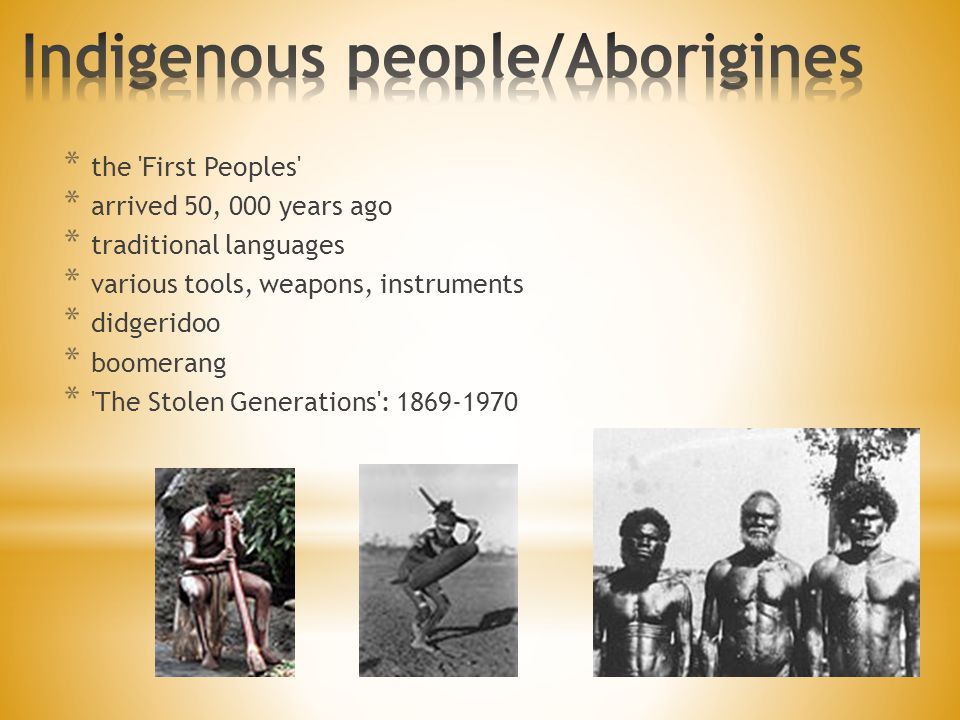 * the 'First Peoples' * arrived 50, 000 years ago * traditional languages * various tools, weapons, instruments * didgeridoo * boomerang * 'The Stolen