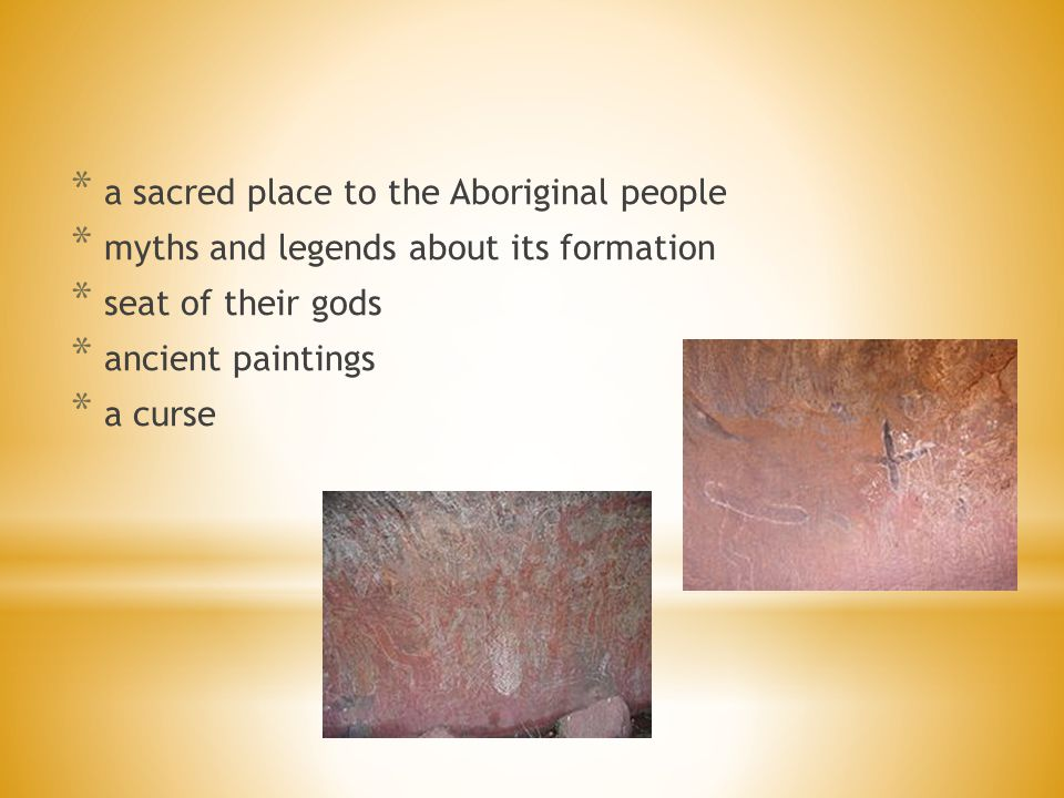* a sacred place to the Aboriginal people * myths and legends about its formation * seat of their gods * ancient paintings * a curse