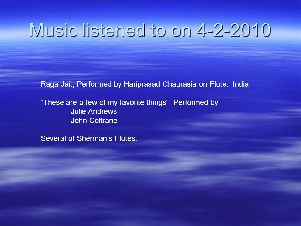 "Music listened to on 4-2-2010 Raga Jait, Performed by Hariprasad Chaurasia on Flute. India ""These are a few of my favorite things"" Performed by Julie"