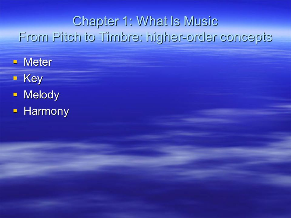 Chapter 1: What Is Music From Pitch to Timbre: higher-order concepts  Meter  Key  Melody  Harmony