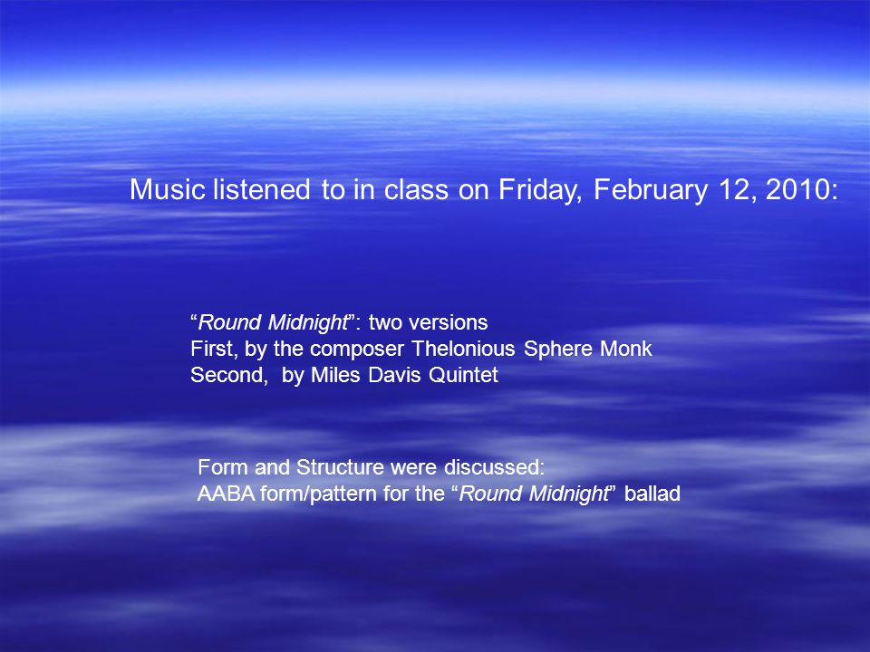 Music listened to in class on Friday, February 12, 2010: Round Midnight : two versions First, by the composer Thelonious Sphere Monk Second, by Miles Davis Quintet Form and Structure were discussed: AABA form/pattern for the Round Midnight ballad