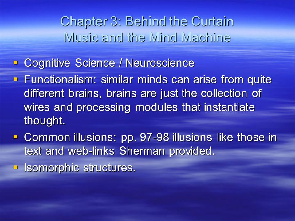 Chapter 3: Behind the Curtain Music and the Mind Machine  Cognitive Science / Neuroscience  Functionalism: similar minds can arise from quite different brains, brains are just the collection of wires and processing modules that instantiate thought.