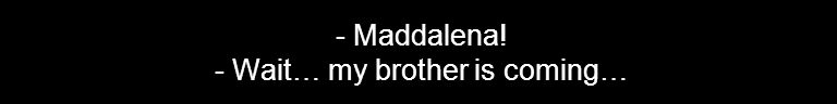 - Maddalena! - Wait… my brother is coming…